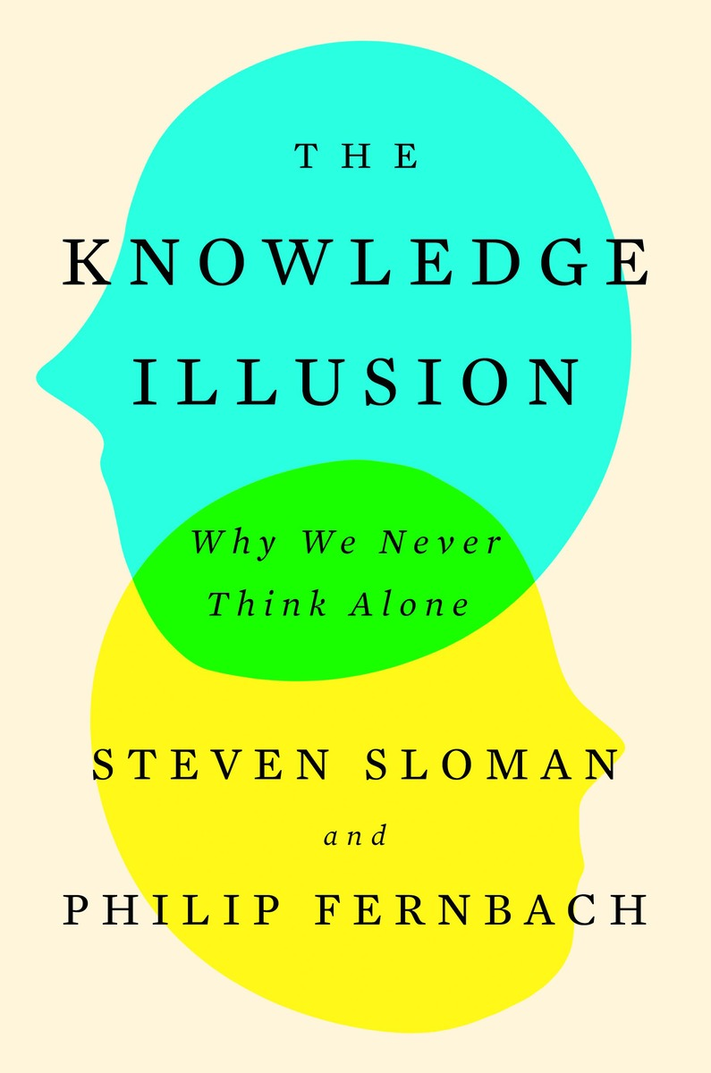 Sloman, S. A. & Fernbach, P. M. (2017). The Knowledge Illusion: Why We Never Think Alone. Riverhead Books: New York. -