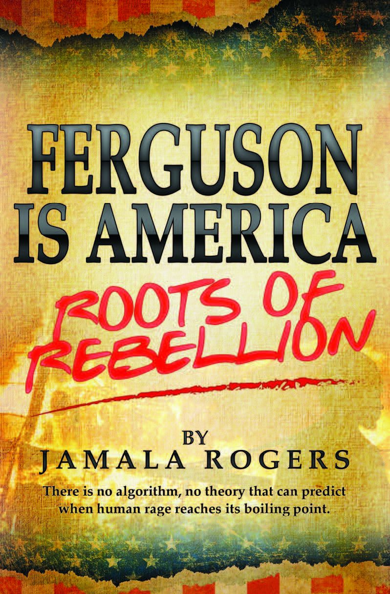 Rogers, Jamala. Ferguson is America: Roots of Rebellion: There is no algorithm, no theory that can predict when human rage reaches its boiling point.