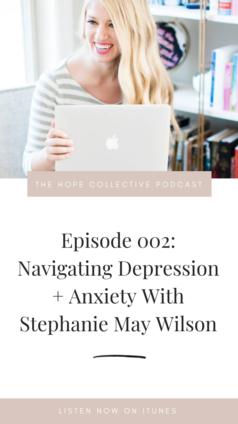 THE HOPE COLLECTIVE PODCAST - NAVIGATING DEPRESSION + ANXIETY WITH STEPHANIE MAY WILSON