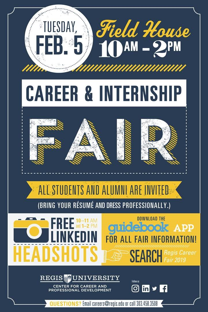 "All Students and Alumni are invited to the attend the 2019 Career & Internship Fair. Bring your resume and dress professionally. Free LinkedIn Headshots are being offered from 10:00-11:00 a.m. and again from 1:00-2:00 p.m. Download Guidebook in the App store and search ""Regis Career Fair 2019"" for a list of employers. Questions? Email  careers@regis.edu  or call 303-458-3508. We look forward to seeing you at the fair!"