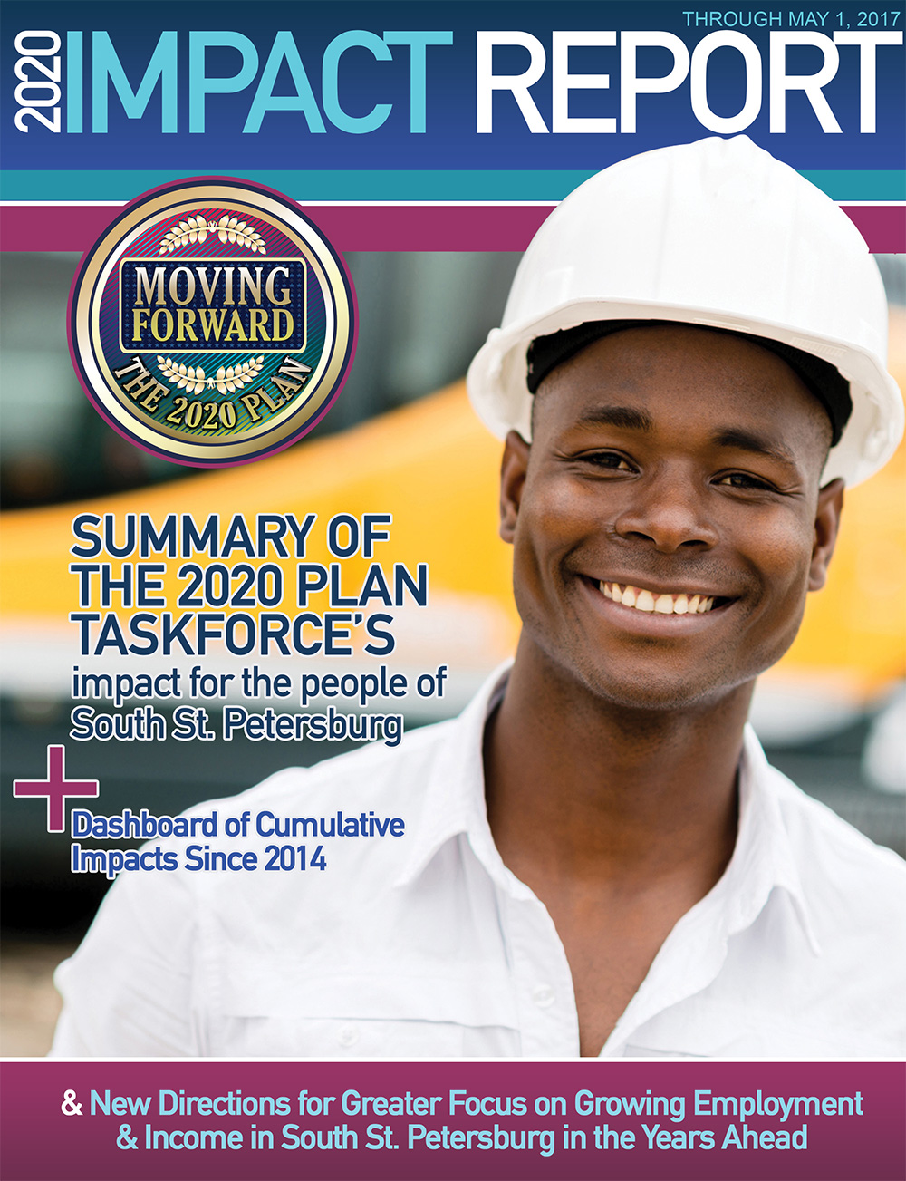 2020 Impact Report - This annual impact report o ers a snapshot of impact resulting from the collective work of 100+ organizations since January 1, 2014 toward the 2020 Plan goal to reduce poverty by 30% in South St. Petersburg.— 2020 Plan Impact Report • May 2017