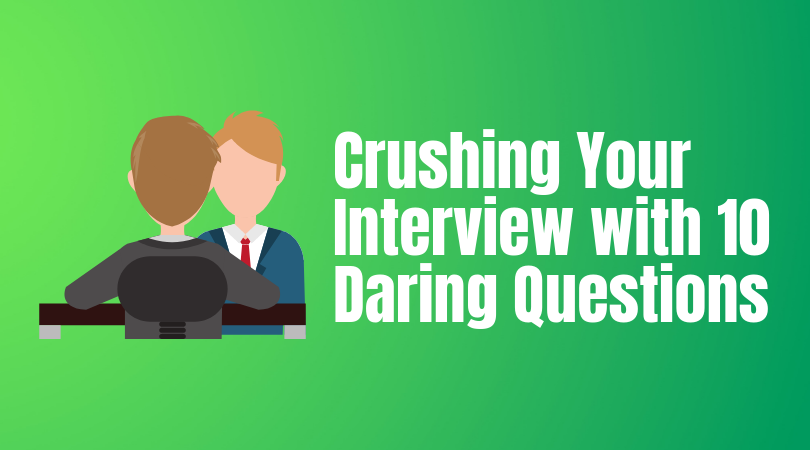Crushing Your Interview with 10 Daring Questions -