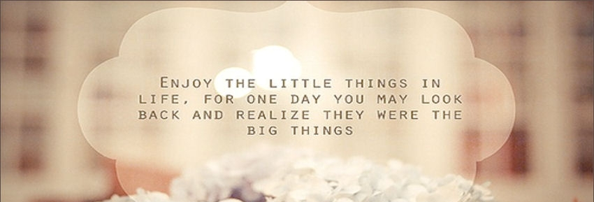 enjoy-the-little-things-in-life-for-one-day-you-may-look-back-and-realize-they-were-the-big-things-facebook-cover-1.jpg