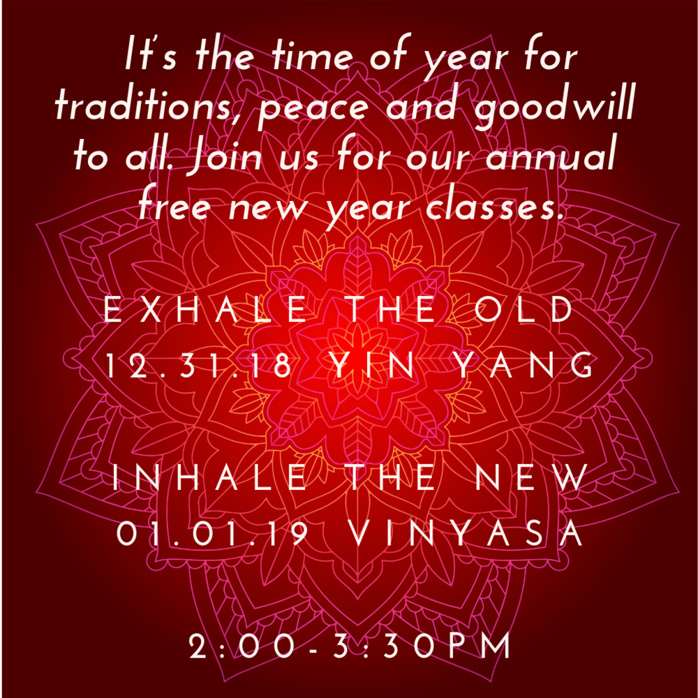 It's the time of year for traditions, peace and goodwill to all. - December 31, 2018 & January 1, 2019 | 2:00-3:30PMJoin us for our annual free new Year's Eve and New Year's Day Classes. Reserve your peace-filled space.