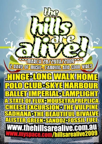 THE HILLS ARE ALIVE 2009 (HILLS #1) - The first ever Hills. Dreamt up lying awake one night in a coal-heated bedroom (shared by three people) on a winter's night in Berlin. Twelve friends' bands all agreed to play for $100 each. Three-hundred-and-thirty-four 'friends and friends-of-friends' came to dance, camp, share drinks and essentially create the unique 'Hills' Vibe' that still lives on today. Special shout-out to the 'Cheese Excursion Dancer(s)' for helping create the enduring Hills' 'There's no egos out here, dance like no-one's watching' policy. And yes, that is a myspace link on the poster!Line-up included Long Walk Home, .Hinge, Polo Club, Lamplight, A State of Flux, and The Vulpine and more.
