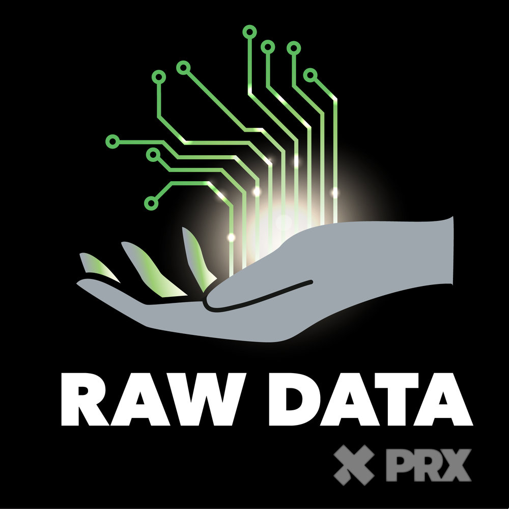 ABOUT RAW DATA - We've entered a new era. The creation and collection of information plays an ever-increasing — yet often hidden — role in our lives. Algorithms filter all sorts of experiences, from the mundane to the monumental. The fuel that powers and curates these experiences? Pull back the curtain, and you will find vast storehouses of data. This is the invisible fuel that runs our 21st-century lives. Data is the new oil. Is this making things better? Worse?Raw Data is a show about how information becomes power. We explore who is creating, mining, prospecting, and refining this resource in order to create new value. So, yeah, it's a show about data, but it's really a show about people. What are the implications for all of us, now that mountains of data are more accessible and malleable than ever?Episodes post on Thursdays; our first seven-episode mini-season begins March 21.