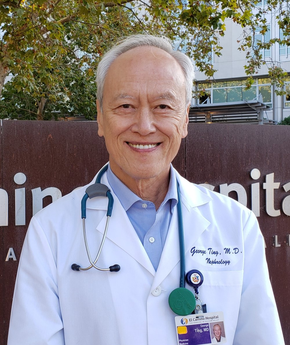 About George TING  - Dr. George Ting, has practiced nephrology at El Camino Hospital for 40 years, treating the most critical patients with kidney disease, dialysis, and transplantation. Throughout this time he has been working closely with physician groups and hospital administration to address strategic problems. He has been Chief of Medicine, Chief of Staff, and has been appointed Medical Director of Quality Assurance, and Medical Director of all Dialysis Services. He has worked with all of the last six CEOs to address the strategic problems of Primary Care and Independent Physicians.He has taught at Stanford University for 30 years, and is adjunct Professor Emeritus of Medicine, and numerous Medical Advisory Boards
