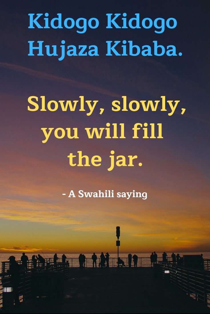 """Slowly, slowly. You will fill the jar."" - A Swahili Saying."
