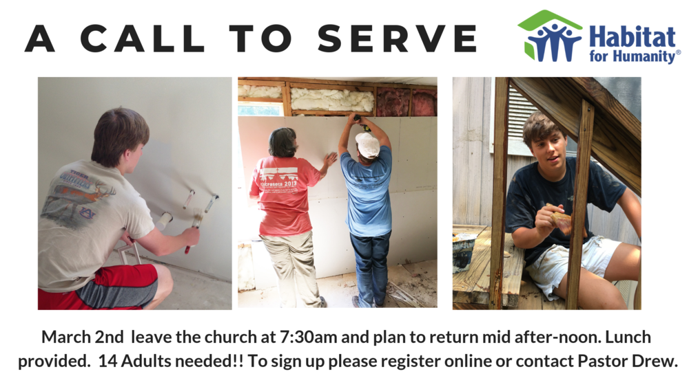 On March 2nd we will be partnering with Habitat for Humanity to put the final touches on a build here in Prattville. We need 14 adults who are willing to serve through painting, cleaning, and finishing up a few small jobs to get the home ready for the new owners. No tools or specialty skills required. We will leave the church at 7:30am and plan to return mid after-noon. Lunch provided. To sign up please register online or contact Pastor Drew.