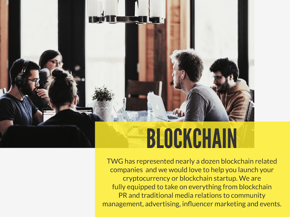 Blockchain startup or ICO Launch   TWG has represented nearly a dozen blockchain related companies and we would love to help you launch your cryptocurrency or blockchain startup. We are fully-equipped to take on everything from blockchain PR and traditional media relations to community management, advertising, influencer marketing and events.