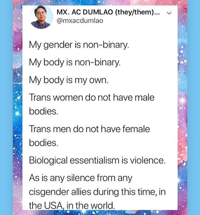 "the brilliant queer disability & transformative justice activist @mia.mingus posted this tweet written by queer trans non binary filipinx activist @menswearselfcare 🙏🏽💕 . . biological essentialism is the idea that our bodies have traits inherent to its nature just based on what genitals it has. some people call this ""hardwiring"" and tbh it's a silly idea. humans are super social creatures and much of our behavior is learned, not built into our DNA. . . this idea of ""hardwiring"" is also transphobic bc genitals don't have gender ☺️ our brain is where our gender lives. women can have penises or vaginas or anything. men can have vaginas or penises or anything. non binary folks can have anything. intersex people exist too and they don't easily fit into the male or female gender box. check out queer intersex activist @pidgeo_n page for more info! . . you may see many of these posts today in response to the trump administration's recent decision to erase the existence of trans and non binary genders. the memorandum states government agencies must explicitly state that only two sexes exist, which is just factually incorrect. someone once told me that if you really deconstruct the notion of there only being two gender options, you could end up realizing that there are as many genders as there are people. and i think that's a beautiful thing. that the way we move through the world is so unique, that it impacts the little individual ways we experience our bodies in the world. there are as many genders as there are people. and some memo isn't going to erase us 💕 . . to all the sexuality educators and therapists reading this, this is your notice to stop saying ""male bodied"" and ""female bodied"" TODAY. if you're talking about people with uteruses, then say that. but neither bodies nor genitals have inherent gender ☺️💕"