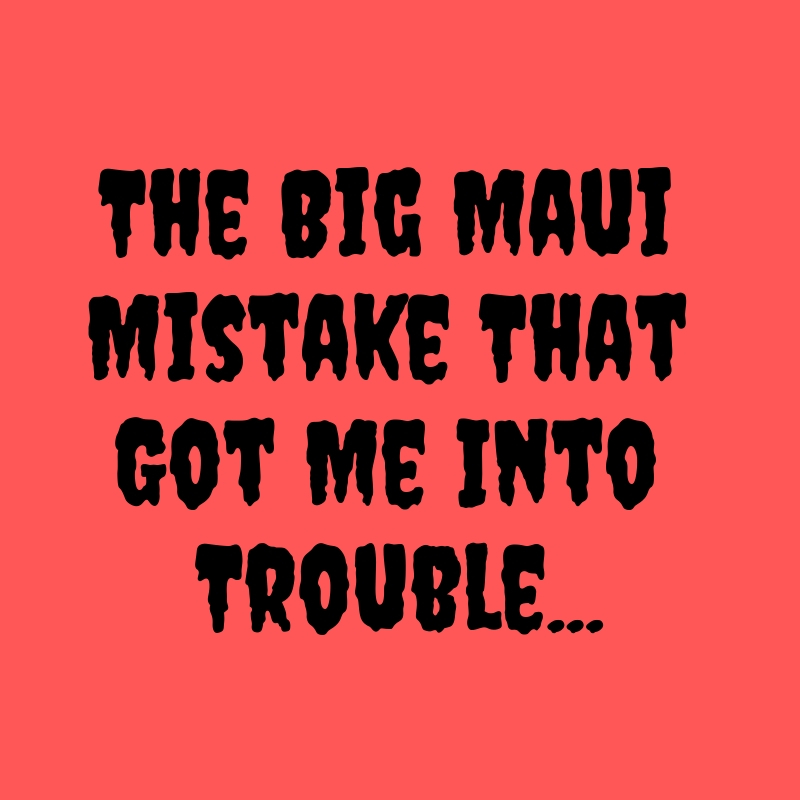 The Big Maui Mistake That Got Me Into Trouble.jpg