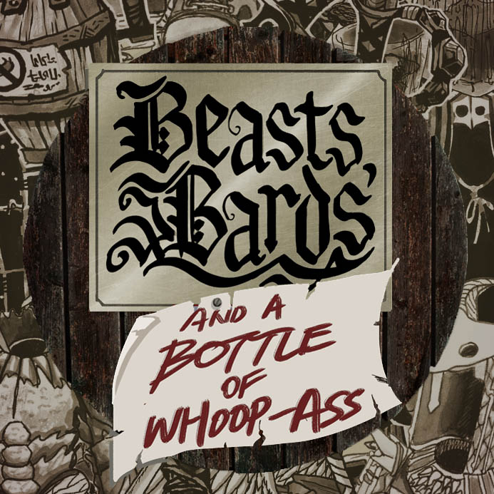 Beasts, Bards, and a Bottle of Whoop-Ass   A once-pure ancient land has become overrun with terrible monsters. Lost souls, twisted creatures and wizard slugs from the nether-realm rule and ravage the land as it's citizens live in fear. Armed only with your wits and what deadly oddities you can find along the way your band of heroes must venture forth through the wilderness to the lairs of the monsters. DO YOU HAVE WHAT IT TAKES TO STOP THEM?