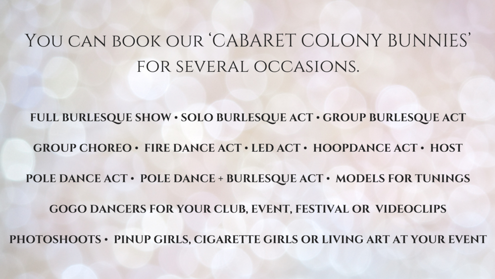You can book our 'CABARET COLONY BUNNIES' for several occasions.FULL BURLESQUE SHOW • SOLO BURLESQUE ACT • GROUP BURLESQUE ACTGROUP CHOREO • FIRE DANCE ACT • LED ACT • HOOPDANCE ACT • HOSTPOLE DANCE A.png