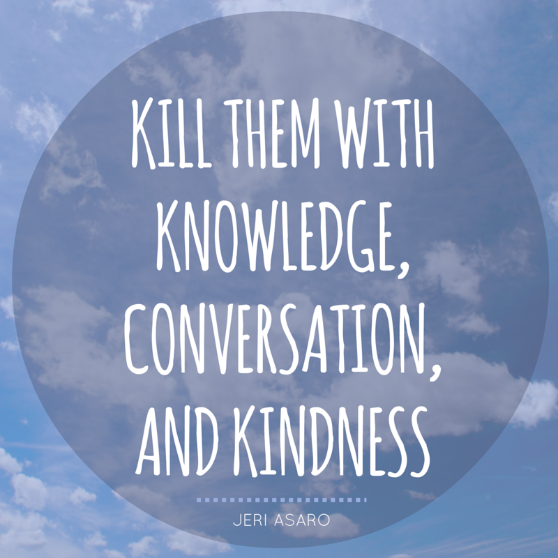 Kill them with knowledge, conversation, and kindness