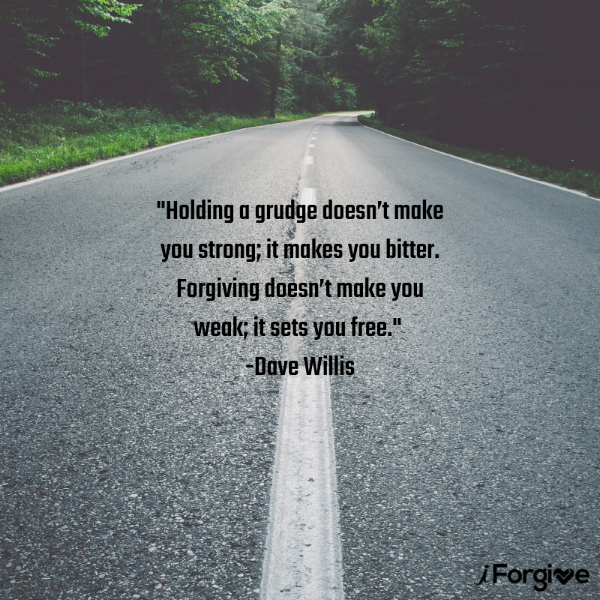Holding a grudge doesn't make you strong; it makes you bitter. Forgiving doesn't make you weak; it sets you free. -Dave Willis.png