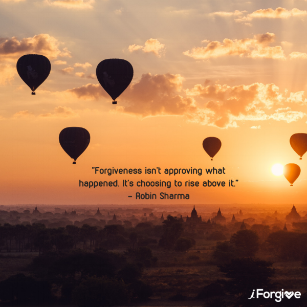 Forgiveness isn't approving what happened. It's choosing to rise above it. - Robin Sharma.png