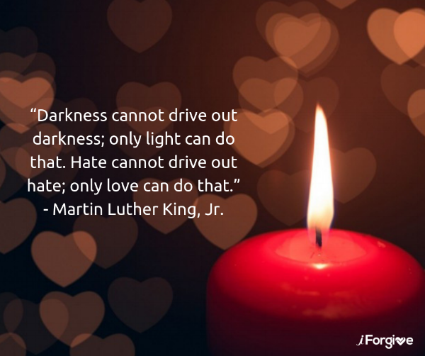 """Darkness cannot drive out darkness; only light can do that. Hate cannot drive out hate; only love can do that."""" -- Martin Luther King, Jr. (1).png"""