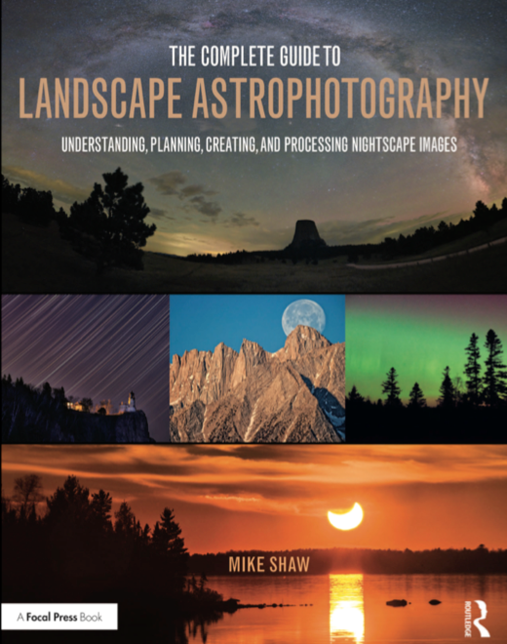Complete Guide to Landscape Astrophotography (2017) - Understanding, Planning, Creating and Processing Nightscape Images