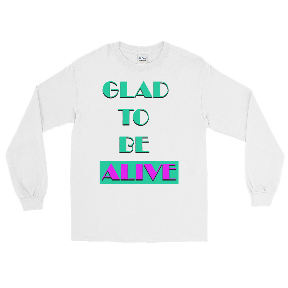 """""""Glad To Be Alive"""" Long Sleeve -"""