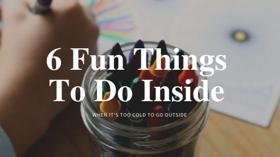 6 Fun Things To Do Inside When Its Too Cold To Go Outside