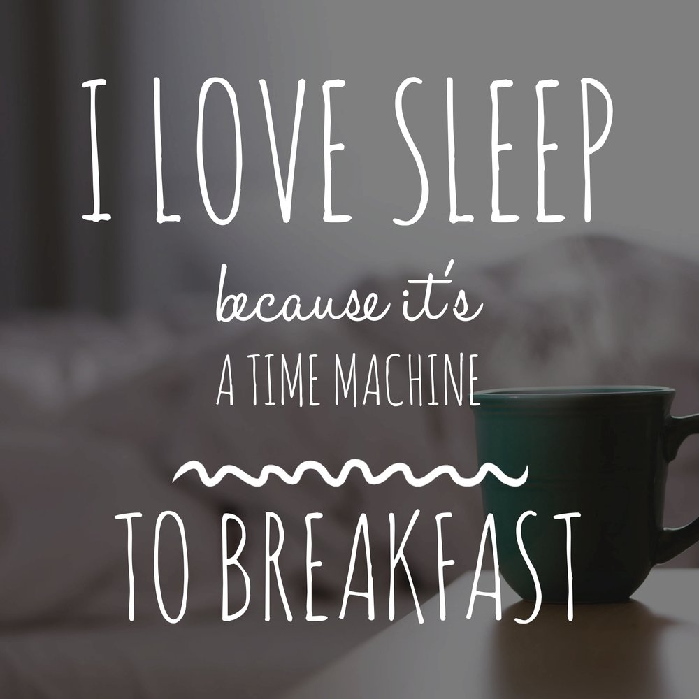 Sleep is a time machine to breakfast.jpg