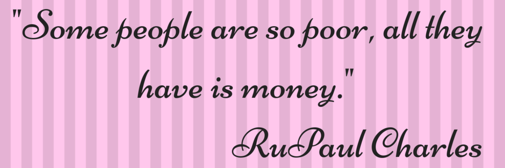 _Some people are so poor, all they have is money._ RuPaul Charles.png