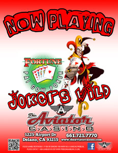Jokers Wild - PROGRESSIVE JACKPOT!!!Fully Wild Joker is Here!!This American version of the ancient Chinese game of Pai Gow is played with cards (instead of tiles) and uses the traditional poker hand rankings. Fortune Pai Gow Poker combines the skill of poker with the excitement of table game action.GEGA 3154, 4382
