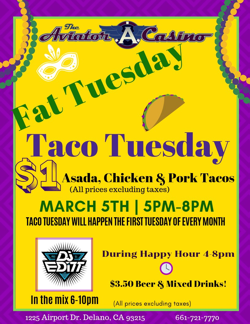 This Tuesday, March 5th, we hope you'll join us in celebrating Fat Tuesday (Mardi Gras), by coming to the return of The Aviator Casino's Taco Tuesday!! That's right, our $1 tacos are back! From 5pm to 8pm, come on out and enjoy some Asada, Chicken, or Pork tacos for only $1 (excluding taxes). This conveniently takes place during our Happy Hour specials, so you'll also be able to order $3.50 (excluding taxes) beer or mixed drinks! DJ EDITT will be back again, in the mix from 6-10pm. Taco Tuesday will now only happen the first Tuesday of every month, so you don't want to miss out on the fun!