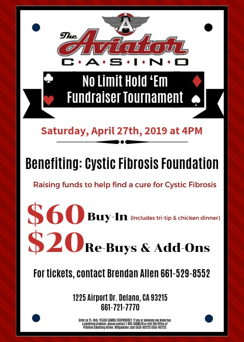 On Saturday, April 27th at 4PM, The Aviator Casino will be hosting a No Limit Hold 'em fundraiser tournament to benefit the Cystic Fibrosis Foundation and their cause of raising funds to find a cure. Tickets are $60 and include buy-in to the tournament and a tri-tip & chicken dinner. There will be $20 re-buys and add-ons available. If you wish to buy tickets, contact Brendan Allen at 661-529-8552. GEGA-2125