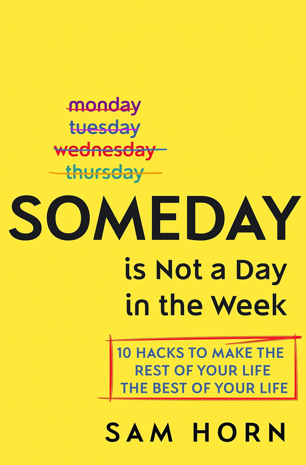 SOMEDAY is Not a Day in the Week - 10 Hacks to make the rest of your life the best of your life.