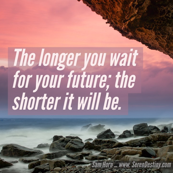 the longer you wait for your future, the shorter it will be