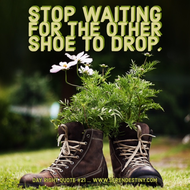 stop waiting for the other shoe to drop