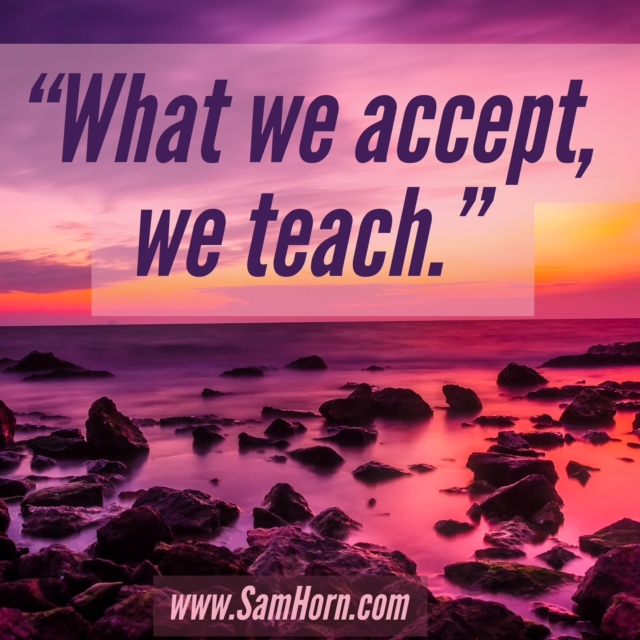 what we accept, we teach.