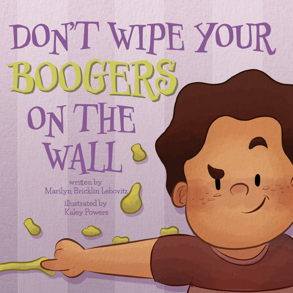 Don't wipe your boogers on the wall - By Marilyn Bricklin LebovitzIllustrations by Kaley PowersAvailable for online purchase at Amazon and Barnes and Noble.com in both soft cover and ebook.