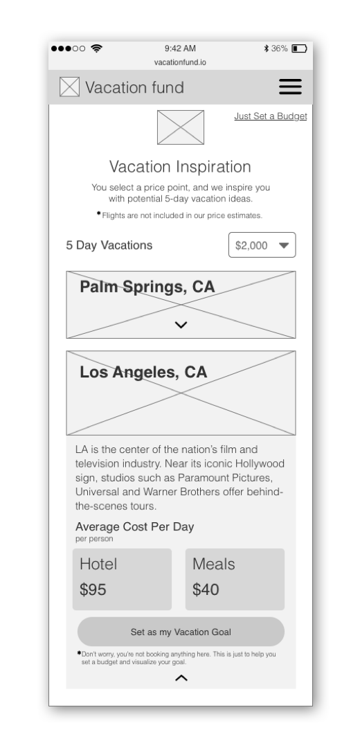 - VACATION INSPIRATION CARDS DISPLAYED HIGH-LEVEL, LOOSE ITINERARIES TO INSPIRE VACATION IDEAS. A COST FILTER ALLOWED USERS TO ORGANIZE CARDS BASED ON CERTAIN PREDETERMINED AGGREGATE TRIP COSTS. USERS CLICKED THROUGH ON A CARD AND SELECTED A GOAL DATE TO SEE A BREAKDOWN OF HOW MUCH THEY NEEDED TO CONTRIBUTE PER PAYCHECK TO REACH THAT GOAL BY A CERTAIN DATE.