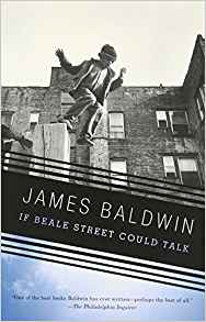 If Beale Street Could Talk by James Baldwin - In this honest and stunning novel, soon to be a major motion picture  directed by Barry Jenkins, James Baldwin has given America a moving  story of love in the face of injustice. Told through the eyes of  Tish, a nineteen-year-old girl, in love with Fonny, a young sculptor  who is the father of her child, Baldwin's story mixes the sweet and the  sad. Tish and Fonny have pledged to get married, but Fonny is falsely  accused of a terrible crime and imprisoned. Their families set out to  clear his name, and as they face an uncertain future, the young lovers  experience a kaleidoscope of emotions–affection, despair, and hope. In a  love story that evokes the blues, where passion and sadness are  inevitably intertwined, Baldwin has created two characters so alive and  profoundly realized that they are unforgettably ingrained in the  American psyche.