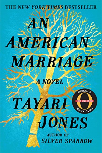 An American Marriage by Tayari Jones - Newlyweds Celestial and Roy are the embodiment of both the American  Dream and the New South. He is a young executive, and she is an artist  on the brink of an exciting career. But as they settle into the routine  of their life together, they are ripped apart by circumstances neither  could have imagined. Roy is arrested and sentenced to twelve years for a  crime Celestial knows he didn't commit. Though fiercely independent,  Celestial finds herself bereft and unmoored, taking comfort in Andre,  her childhood friend, and best man at their wedding. As Roy's time in  prison passes, she is unable to hold on to the love that has been her  center. After five years, Roy's conviction is suddenly overturned, and  he returns to Atlanta ready to resume their life together.   This stirring love story is a profoundly insightful look into the hearts  and minds of three people who are at once bound and separated by forces  beyond their control. An American Marriage is a masterpiece of  storytelling, an intimate look deep into the souls of people who must  reckon with the past while moving forward—with hope and pain—into the future.