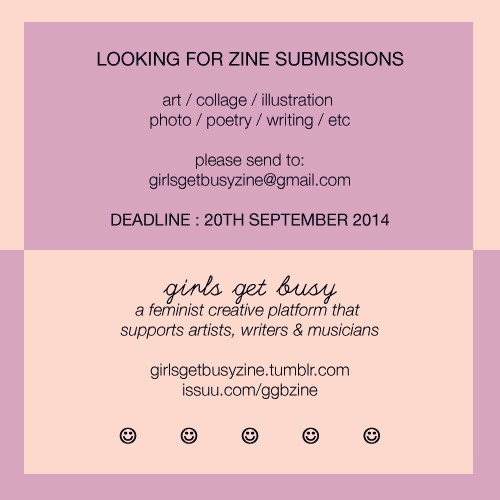 girlsgetbusyzine :      ZINE SUBMISSION CALL:  If you'd like to contribute any art / words / photos / drawings / whatever to Girls Get Busy #23, please email your submissions to girlsgetbusyzine@gmail.com    DEADLINE: 20TH SEPTEMBER 2014    From now on all future GGB issues will be in full colour, so please bare that in mind when submitting ☺ Black and white submissions are still accepted     Girls Get Busy is a feminist creative platform that supports artists, writers and musicians. You can read Girls Get Busy zines for free at  issuu.com/ggbzine
