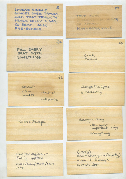 """""""Oblique Strategies (subtitled Over One Hundred Worthwhile Dilemmas) is a deck of 7 by 9 centimetres (2.8 in × 3.5 in) printed cards in a black container box,[1] created by Brian Eno and Peter Schmidt and first published in 1975.[2] Each card offers an aphorism intended to help artists (particularly musicians) break creative blocks by encouraging lateral thinking.""""     (via  Oblique Strategies: Brian Eno's Prompts for Overcoming Creative Block 