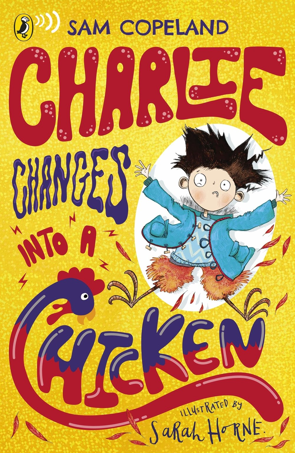 - CHARLIE CHANGES INTO A CHICKEN is out NOW from Puffin (Penguin Random House, and in 20 other countries!).A sequel will be published August 2019, with a third in the series coming early 2020.So what's it about then?Charlie McGuffin tries to be an optimist, but in reality he's a bit of a worrier.Some of the things Charlie is worried about:· His brother (who is in hospital)· Their very panicked parents· Unwanted attention from the school bully· The fact that he's started turning into animals!Even though every kid wants a superhero power, Charlie isn't keen on turning into a pigeon in the middle of the school play.But what happens if he does? Will he get sent away for Science to deal with? Will his parents crack under the extra stress?With the help of his three best friends, Charlie needs to find a way of dealing with his crazy new power - and fast!Sounds great, huh? Well why not click the 'Where To Buy' tab above? There's no reason why not. Unless your mouse has just broken. In that very particular unfortunate set of circumstances, go to your nearest mouse-purveyor and buy a mouse, and when you get back then click the 'Where to buy' tab. You really have no excuse.