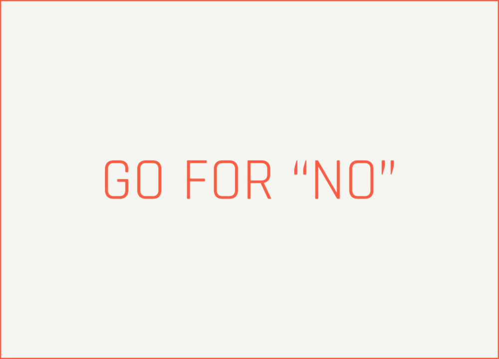 "- Too often we ask for what we think we can get and never push to know where the actual boundary is. I want you to go for ""no"" and respond to that. In the end you'll get more than you could have if you just targeted a ""yes."""
