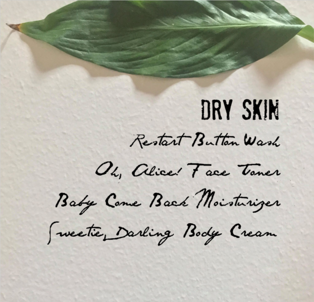 Dry Skin   Dry Skin benefits from regenerating moisturizers, protective herbs, and simple ingredients. It craves insulation, soothing elements, and gentle care. After using Restart Button spray wash and Oh, Alice! toner for balance apply Baby Come Back moisturizer. To keep uncomfortable parched skin at bay use Sweetie, Darling body cream all over everyday.