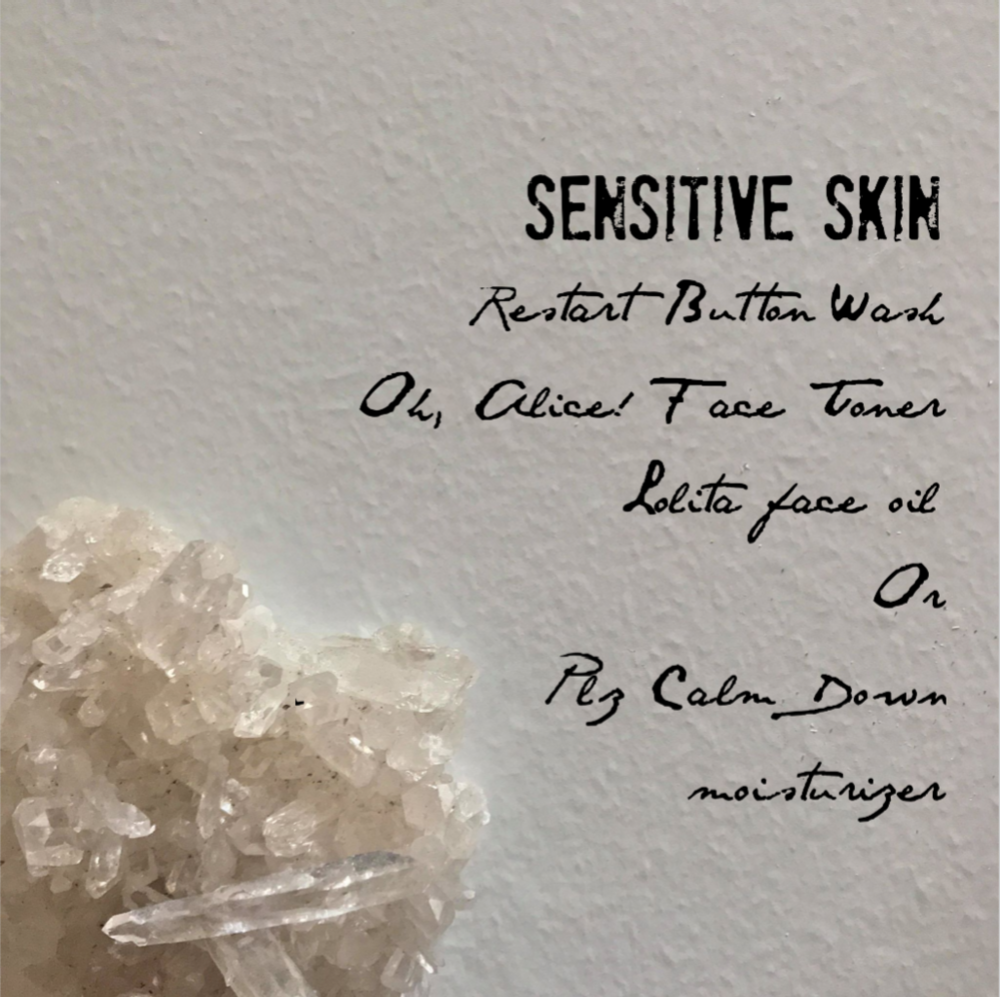Sensitive Skin   Sensitive Skin benefits from minerals, gentle herbs, and fewer ingredients. It craves moisture, attention, and nourishment. With the Restart Button spray wash and Oh, Alice! toner duo you can add Lolita face oil or Plz Calm Down moisturizer. The choice is yours. Or layer Lolita over Plz Calm Down for superior results.