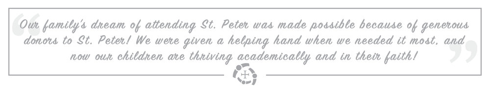 """""""Our family's dream of attending St. Peter was made possible because of generous donors to St. Peter! We were given a helping hand when we needed it most, and now our children are thriving academically and in their faith!"""""""