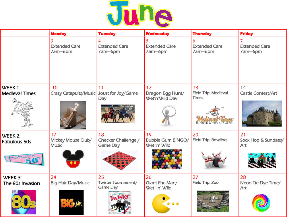 June activities: Mon. June 10: Crazy Catapults/ Music Class  Joust for Joy /Game Day  Dragon Egg Hunt/ Wet 'n' Wild  Medieval Times/ Field trip  Castle Contest/ Art Class  Fabulous 50's  Mickey Mouse Club/ Music  Checker Challenge/ Game Day  Bubble Gum Bingo/ Wet 'n' Wild  Bowling/ Field Trip  Sock Hop & Sundaes/ Art  The 80's Invasion  Big Hair Day/ Music Class  Twister Tournament/ Game Day  Giant Pac-Man/ Wet 'n' Wild  Zoo/ Field Trip  Neon Tie Dye Time/ Art Class
