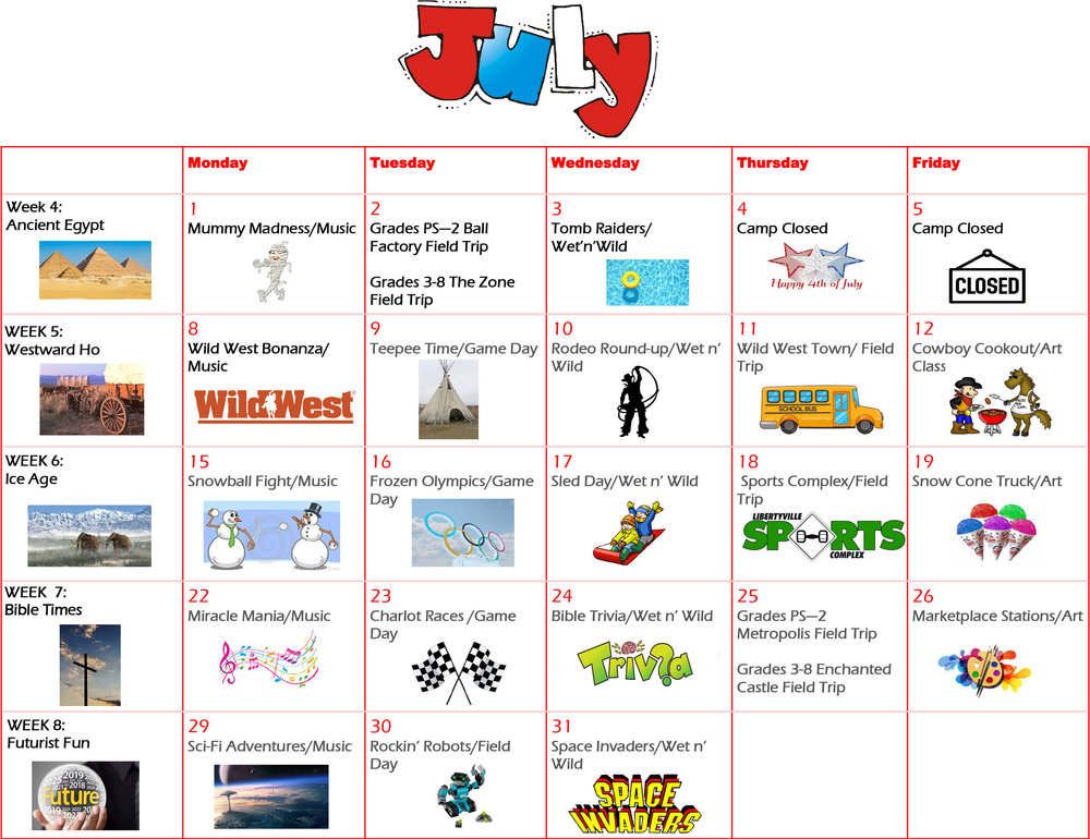July activities: Mummy Madness/ Music  Par-Kor /Ball Pit/ Field Trip  Tomb Raiders/ Wet 'n' Wild  Camp Closed  Camp Closed  Westward Ho  Wild West Bonanza/ Music Class  Teepee Time/ Game Day  Rodeo Round -Up/ Wet 'n' Wild  Wild West Town/ Field Trip  Cowboy Cookout/ Art Class  Ice Age  Snowball Fight/ Music Class  Frozen Olympics/ Game Day  Sled Day/ Wet 'n' Wild  Sports Complex/ Field Trip  Snow Cone Truck/ Art Class  Bible Times  Miracle Mania/ Music  Chariot Races/ Game Day  Bible Trivia/ Wet 'n' Wild  Enchanted Castle/ Play/Metropolis Field Trip Marketplace Stations/ Art Class  Futurist Fun  Sci-Fi Adventures/ Music Class  Rockin' Robots/ Field Day  Space Invaders/ Wet' n' Wild