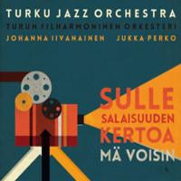 Iivanainen, Johanna / Perko, Jukka / Turku Jazz Orchestra : Sulle salaisuuden kertoa voisin , 2017
