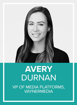 - With nearly a decade of digital media expertise, Avery Durnan has deep familiarity with marketing in a digital world. Avery currently serves as the of Vice President, Media Platform Development, at VaynerMedia. In this role, she is responsible for shaping media strategy and buying across the global agency with top tier media partners. Prior to VaynerMedia, Avery spent 6 years at Google, working across various divisions (AdWords, YouTube, and DoubleClick); partnering with brands directly and on agency/re-seller channels. Avery has in-depth knowledge of Search Advertising, Display and Video Planning and Buying, Social Media Marketing, Programmatic Buying and Measurement Technology (DSP, DMP, SSP), Ad Tech, CRM and Email Marketing.