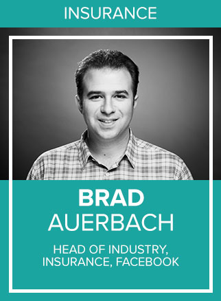- Brad Auerbach is the Head of Industry, Insurance at Facebook. In this role, he leads the operational excellence, revenue growth and product strategy to help insurance marketers capitalize on the shift to mobile. With over 2 billion people on Facebook, Instagram & Messenger every day, Brad's team partners with the largest U.S. insurance carriers to empower connections that drive business results, through every step of the journey and across every device. Prior to joining Facebook eight years ago, Brad held various sales and marketing leadership roles at Microsoft and CBS Corporation. Brad attended Indiana University and lives in Chicago with his wife Debra and their two children.Socials: IN